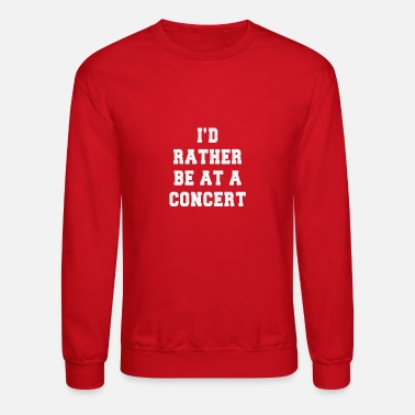 Concert rather be at a concert Funny Shirts - Unisex Crewneck Sweatshirt