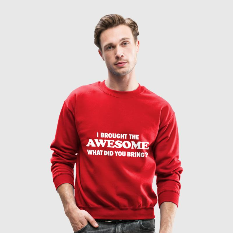 I Brought The Awesome What Did You Bring - Crewneck Sweatshirt