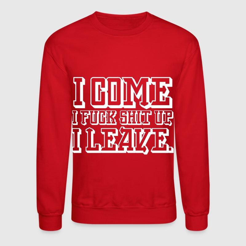 I Come I Fuck Shit Up I Leave - Crewneck Sweatshirt