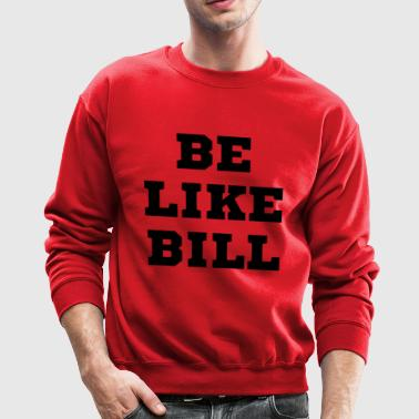 Be Like Bill - Crewneck Sweatshirt
