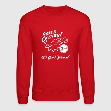 Fried Chicken It s Good For You - Crewneck Sweatshirt