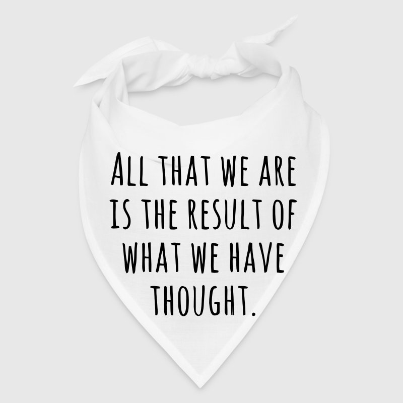 ALL THAT WE ARE IS THE RESULT OF WHAT WE HAVE THOUGHT! - Bandana