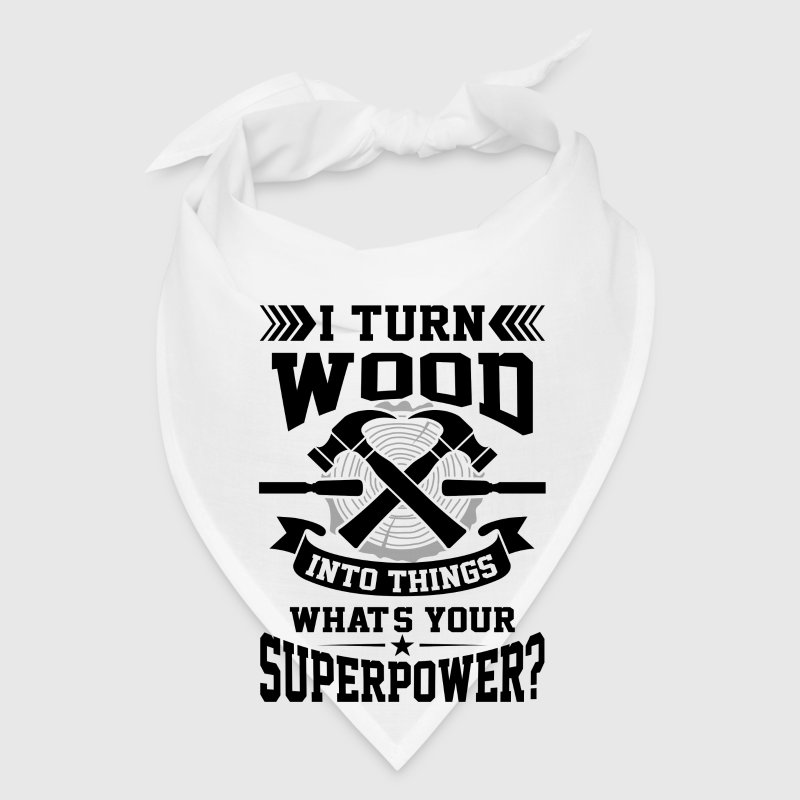 I turn wood into things what's your superpower? - Bandana