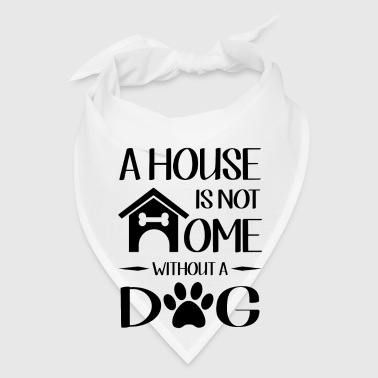 A house is not home without a dog - Bandana