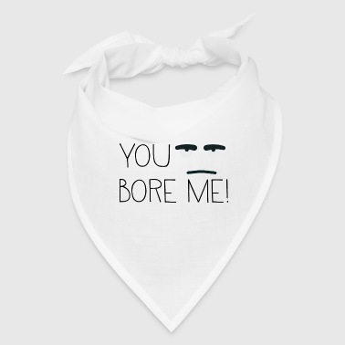 You bore me! - Bandana