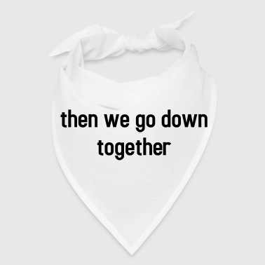 Then we go down together - lovely partner design - Bandana