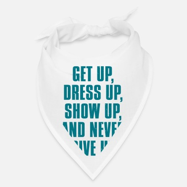 Up Get Up Dress Up Show Up And Never Give Up - Bandana