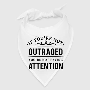 If you're not outraged you're not paying attention - Bandana