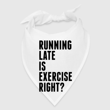 RUNNING LATE IS EXERCISE RIGHT? - Bandana