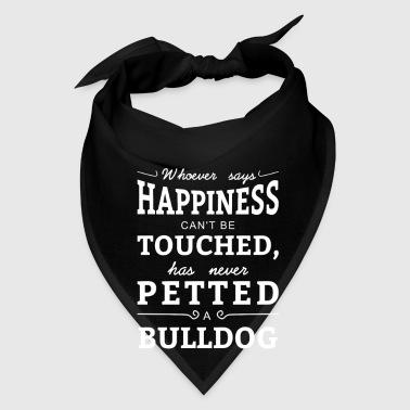 Happiness can't touched never petted a Bulldog - Bandana