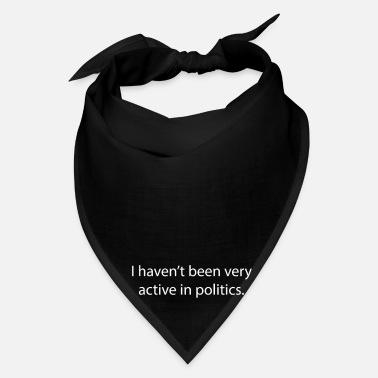 Politics I haven't been very active in politics. - Bandana