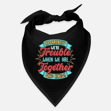 Apparently We're Trouble Together, Who Knew! - Bandana
