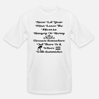 House Never Let Your Man Leave The House Hungry Or Horny - Men's Tall T-Shirt