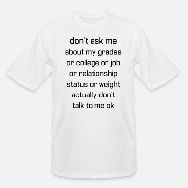 College dont ask me about my grandes or college or job or - Men's Tall T-Shirt