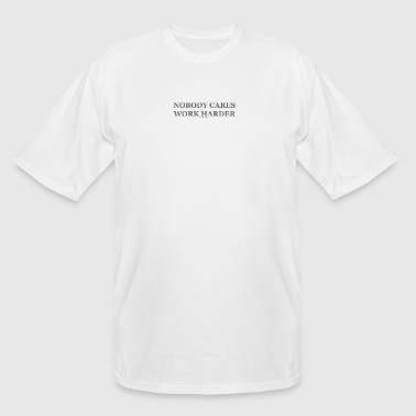 Nobody cares work harder - Men's Tall T-Shirt
