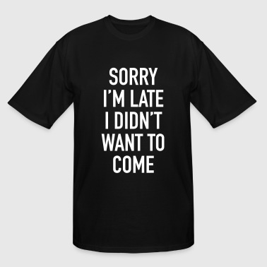 sorry_im_late_i_didnt_want_to_come - Men's Tall T-Shirt