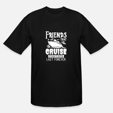 Together Friends That Cruise Together Last Forever T Shirt - Men's Tall T-Shirt