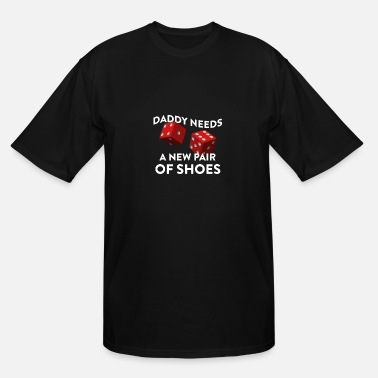 Daddy Needs A New Pair Of Shoes With Two Red Dice - Men's Tall T-Shirt