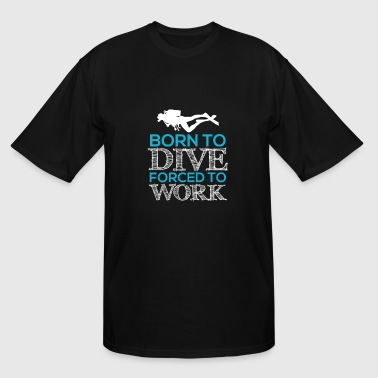 Born To Dive Force To Work Born To Dive Forced To Work - Men's Tall T-Shirt