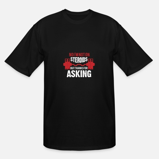 Steroids T-Shirts - No I'm Not On Steroids But Thanks For Asking - Men's Tall T-Shirt black