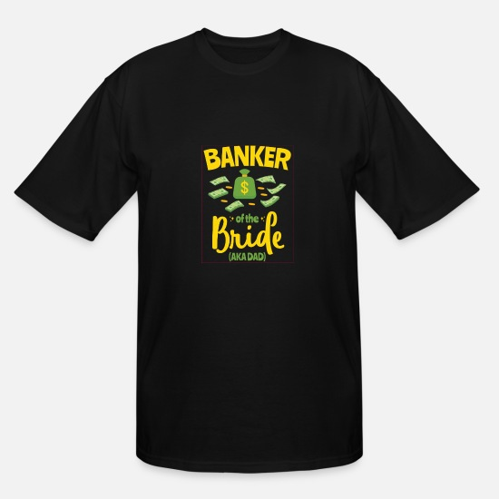 Bride T-Shirts - Banker Of The Bride (aka Dad) Funny Wedding Shirt - Men's Tall T-Shirt black