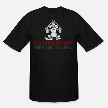 Stressed Out All Stressed Out and No One To Choke - Men's Tall T-Shirt