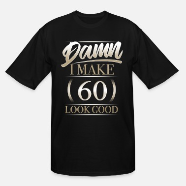 I Make 60 Look Good Damn I Make 60 Look Good T Shirt Gift - Men's Tall T-Shirt