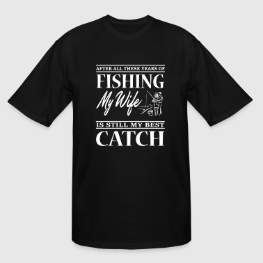 Fishing My Wife Is Still My Best Catch Fishing My Wife Is Still My Best Catch T Shirt - Men's Tall T-Shirt