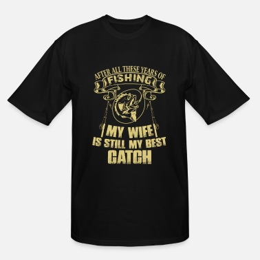 After All These Years Of Fishing My Wife Fishing My Wife Is Still My Best Catch T Shirt - Men's Tall T-Shirt