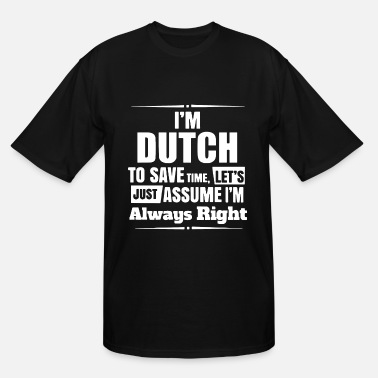 Dutch I'm dutch to save time let's just assume i'm alway - Men's Tall T-Shirt