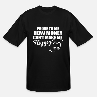 Moneygrubbing PROVE TO ME HOW MONEY CAN T MAKE ME HAPPY - Men's Tall T-Shirt