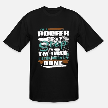 Roofer I am a roofer I dont stop when I am tired I stop w - Men's Tall T-Shirt