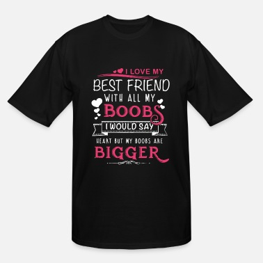 i love my best friend with all boobs i would say h - Men's Tall T-Shirt