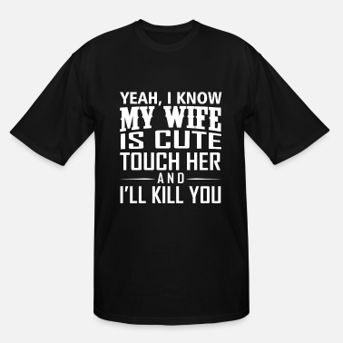 Kil. YEAH I KNOW MY WIFE IS CUTE TOUCH HER AND I LL KIL - Men's Tall T-Shirt