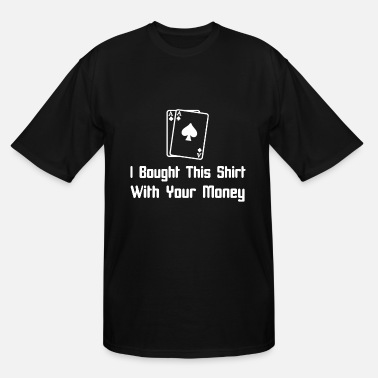 Poker I Bought This Shirt with Your Money Poker Adult Fu - Men's Tall T-Shirt