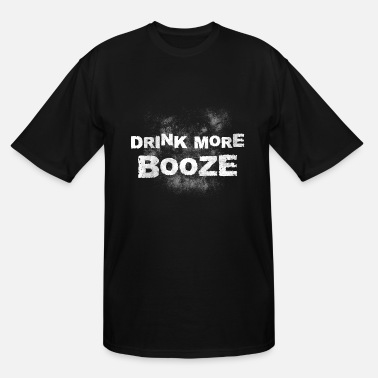 Drink Booze drink more booze, booze, drinking, alcohol - Men's Tall T-Shirt