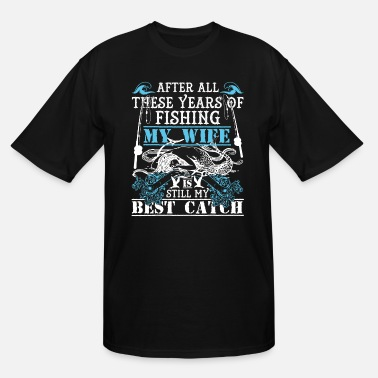 After All These Years Of Fishing My Wife My Wife Is Still My Best Catch T Shirt - Men's Tall T-Shirt