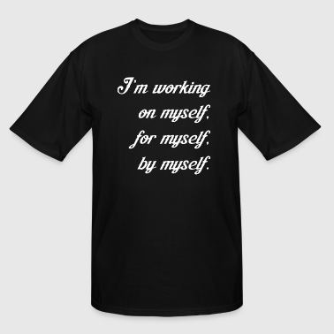 Im Working On Myself For Myself By Myself - Men's Tall T-Shirt