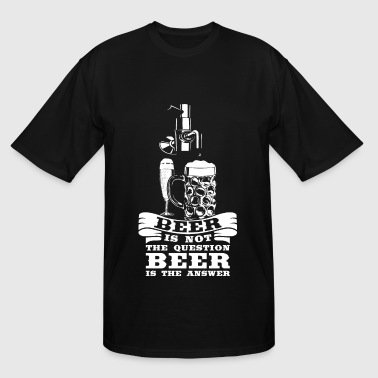 Beer is the answer not the question - Men's Tall T-Shirt