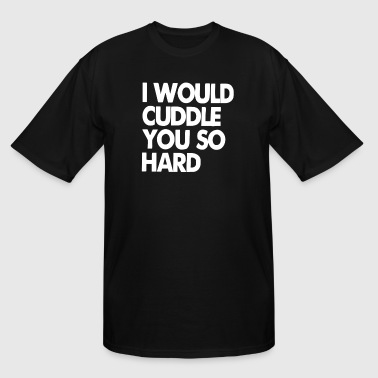 I Will Cuddle You So Hard I Would Cuddle You So Hard - Men's Tall T-Shirt