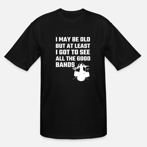 9ecbc8a5 Band - I May Be Old But At Least I Got To See Al Men's Tall T-Shirt ...