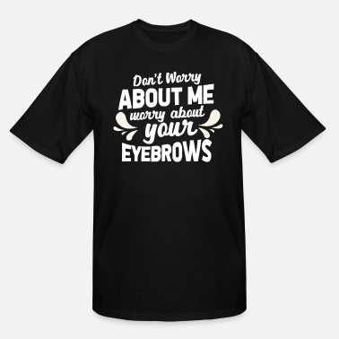 Worry Don't Worry About Me Worry About Your Eyebrows - Men's Tall T-Shirt