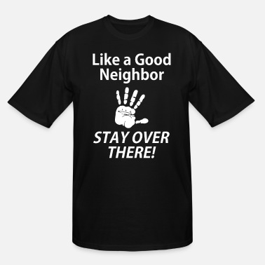 Rude Like a Good Neighbor Stay Over There - Men's Tall T-Shirt