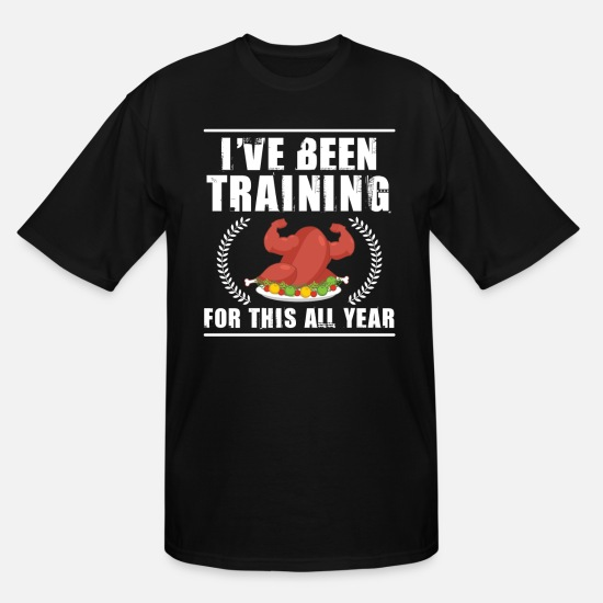 Turkey T-Shirts - I've Been Training For This All Year - Men's Tall T-Shirt black
