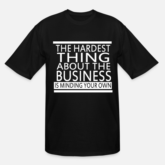 Own T-Shirts - The Hardest Thing About The Business - Men's Tall T-Shirt black