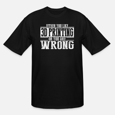 3d Either You Like 3D Printing Or Wrong - Men's Tall T-Shirt