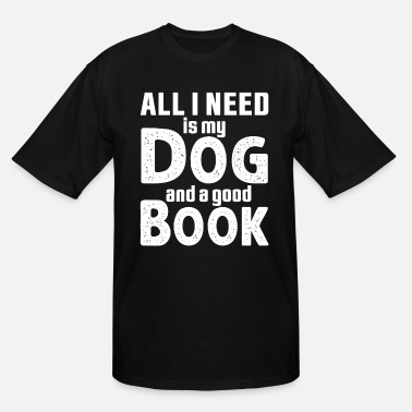 All I Need Is My Book And My Dog All I Need Is My Dog And A Good Book - Men's Tall T-Shirt