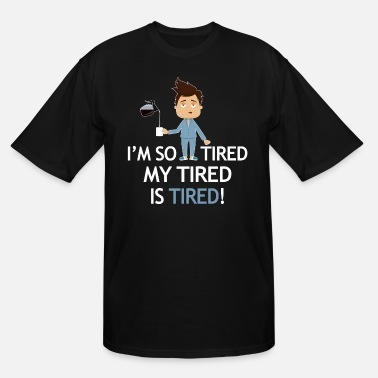 Tired Tired - I'm so tired my tired is tired! - Men's Tall T-Shirt