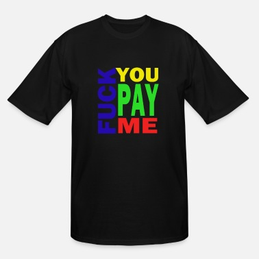 Pay Fuck You Pay Me Hoodie - Men's Tall T-Shirt