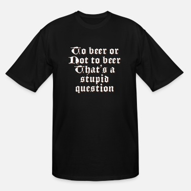 Beer To Beer Or Not To Beer Funny Beer Lover - Men's Tall T-Shirt